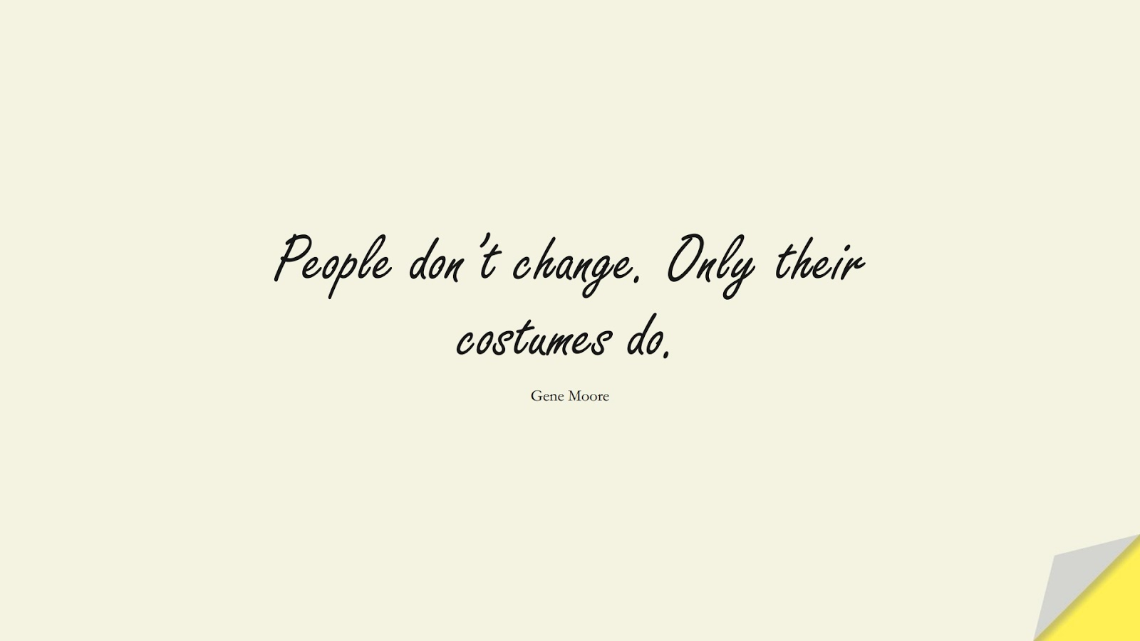 People don't change. Only their costumes do. (Gene Moore);  #ChangeQuotes