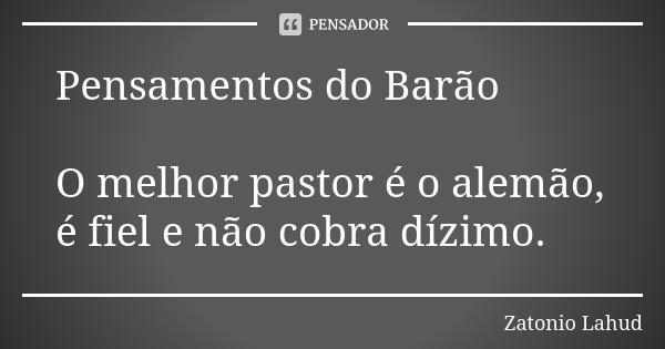 Pensamentos do Barão: O melhor pastor é o alemão, é fiel e não cobra dízimo