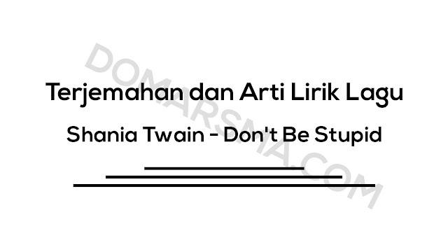 Terjemahan dan Arti Lirik Lagu Shania Twain - Don't Be Stupid