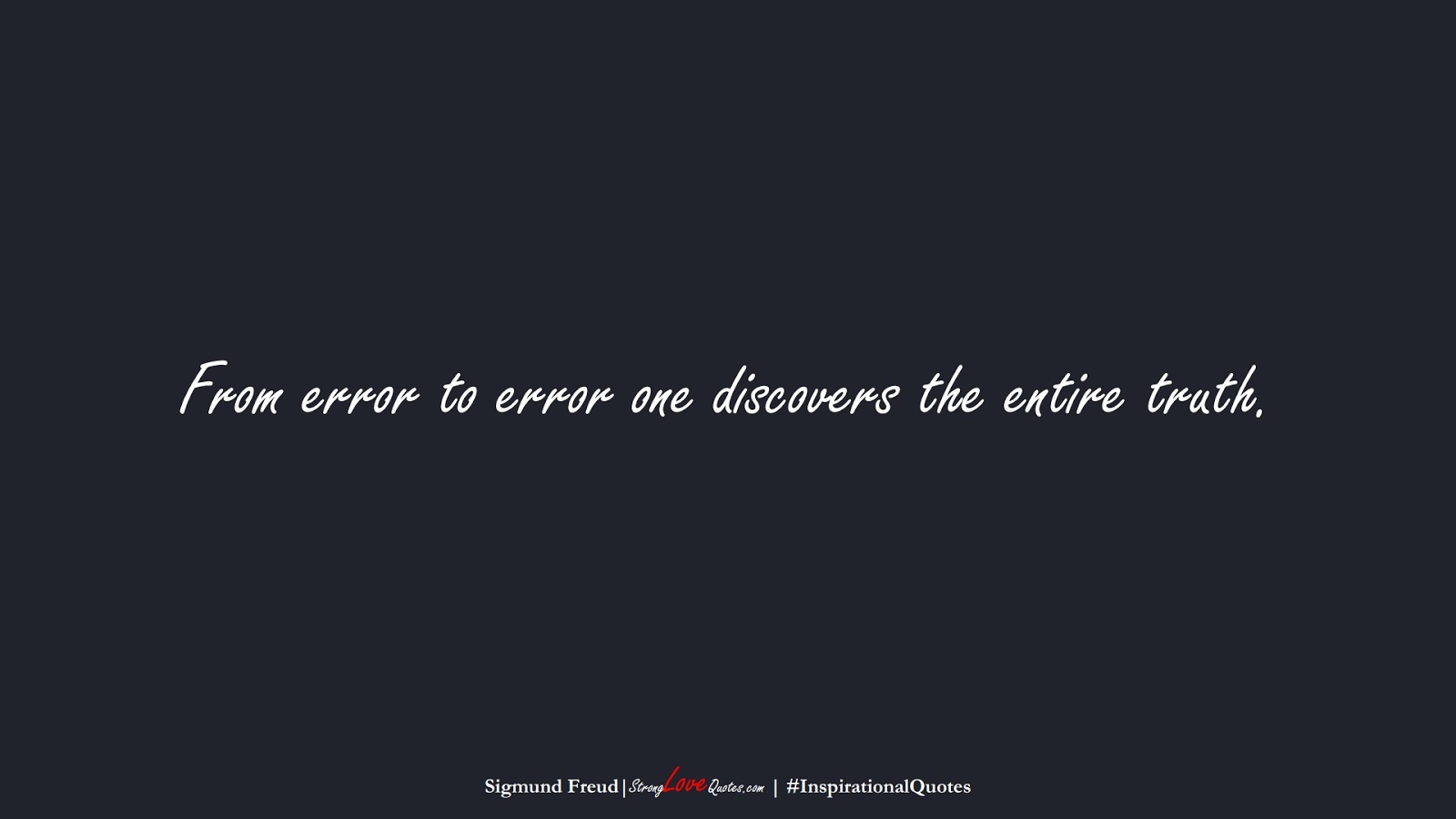 From error to error one discovers the entire truth. (Sigmund Freud);  #InspirationalQuotes
