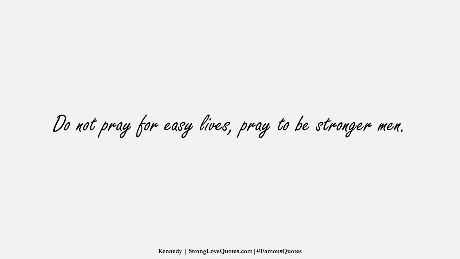 Do not pray for easy lives, pray to be stronger men. (Kennedy);  #FamousQuotes