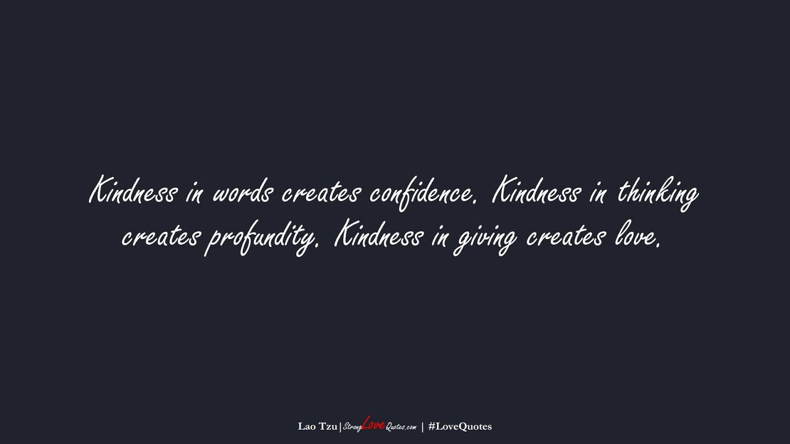 Kindness in words creates confidence. Kindness in thinking creates profundity. Kindness in giving creates love. (Lao Tzu);  #LoveQuotes