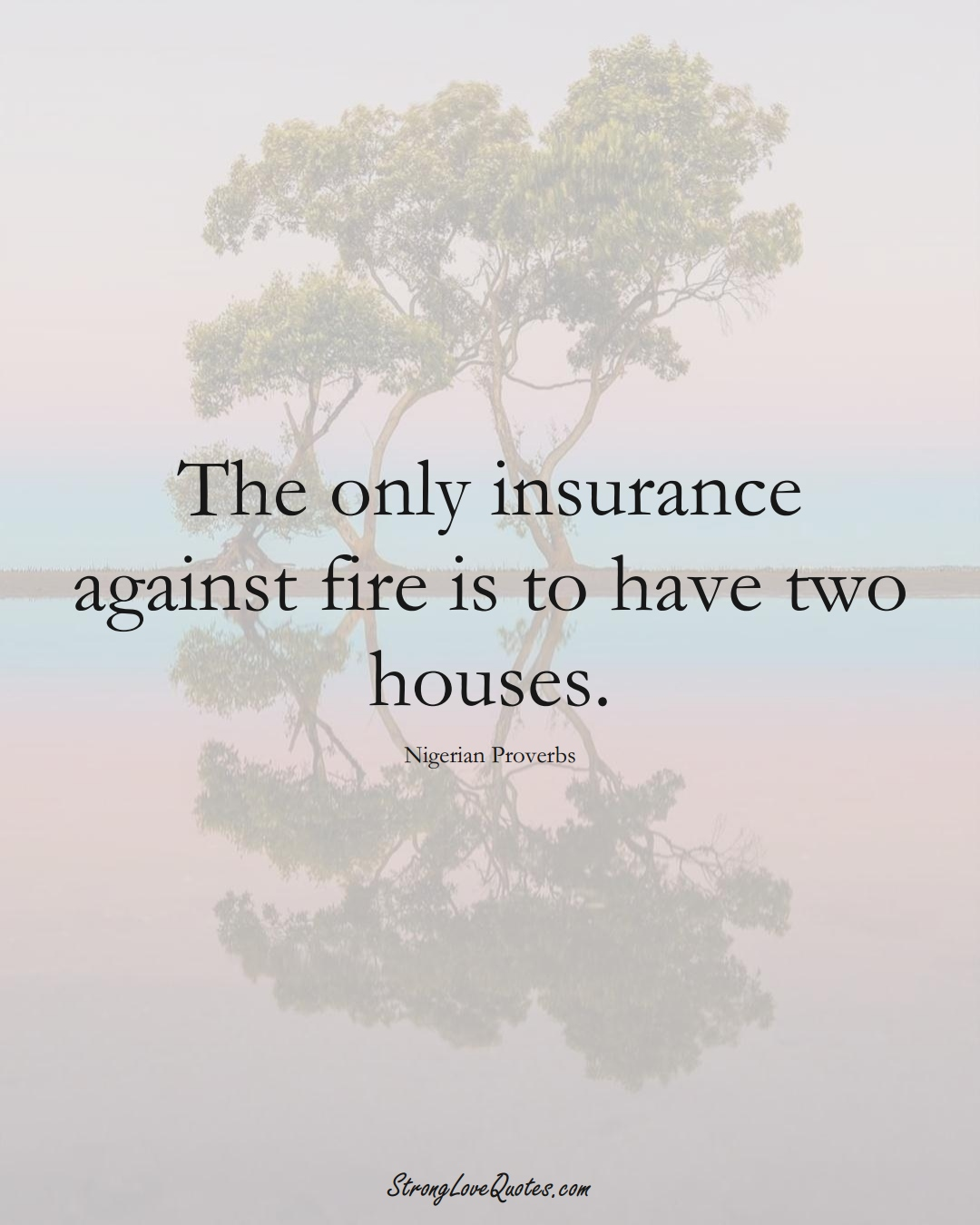 The only insurance against fire is to have two houses. (Nigerian Sayings);  #AfricanSayings