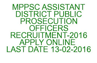 MPPSC ASSISTANT DISTRICT PUBLIC PROSECUTION OFFICERS RECRUITMENT-2016 APPLY ONLINE LAST DATE 13-02-2016