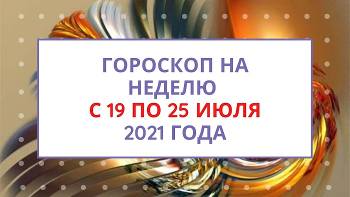 Гороскоп на неделю с 19 по 25 июля 2021 года