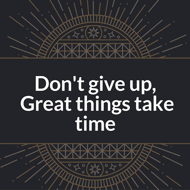 'Don't give up, Great things take time'