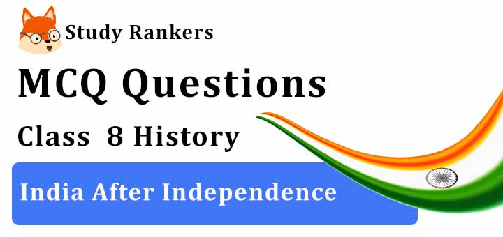 MCQ Questions for Class 8 History: Ch 10 India After Independence