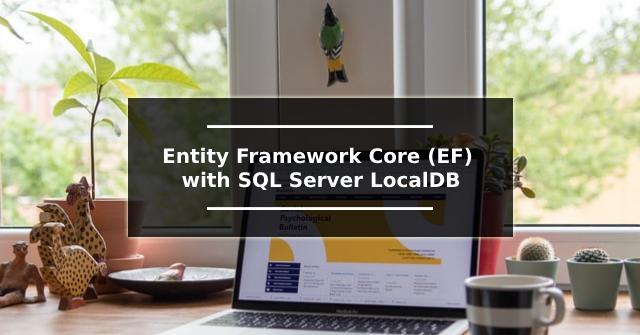 Entity Framework Core (EF) with SQL Server LocalDB