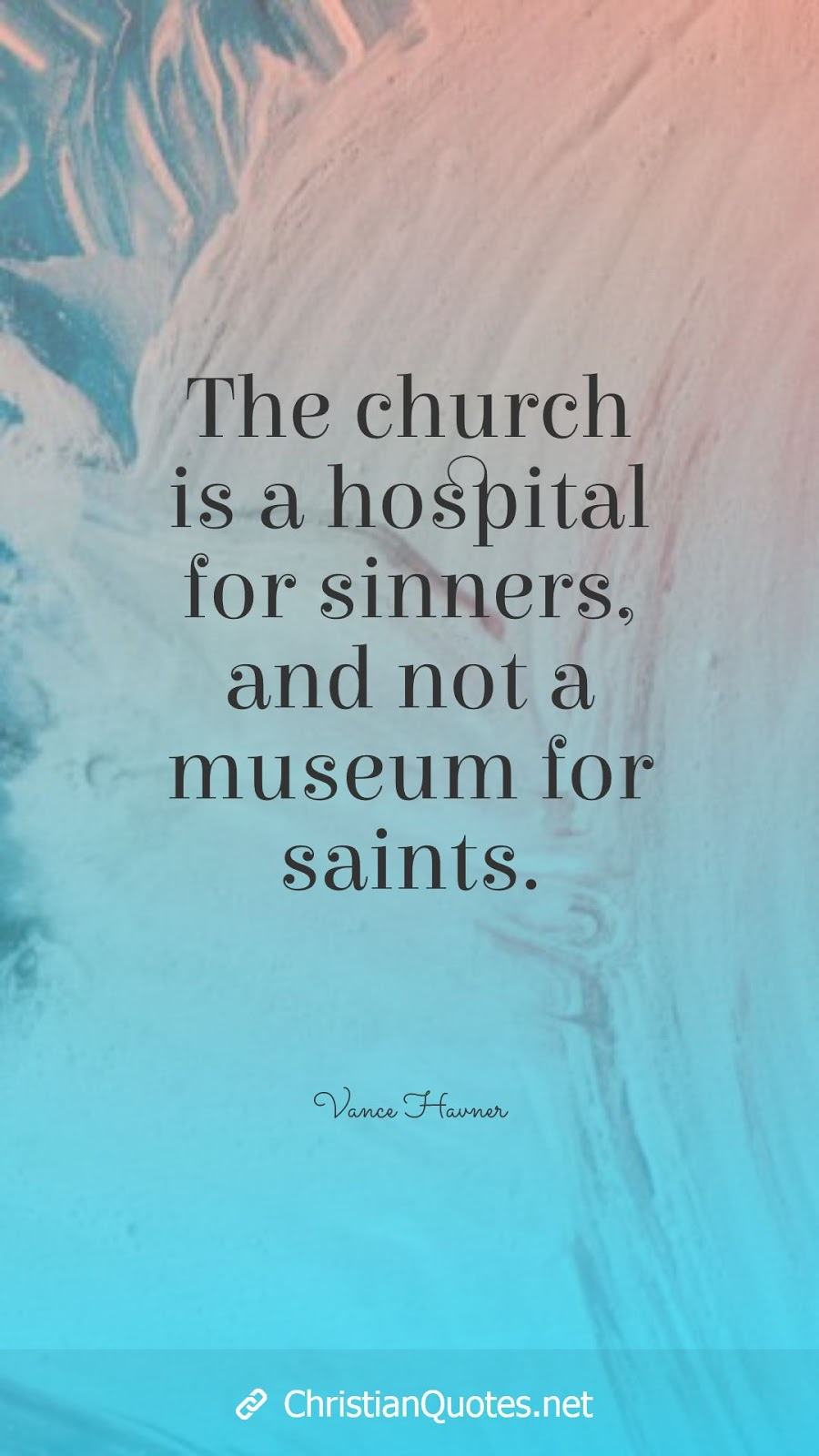 The church is a hospital for sinners, and not a museum for saints.