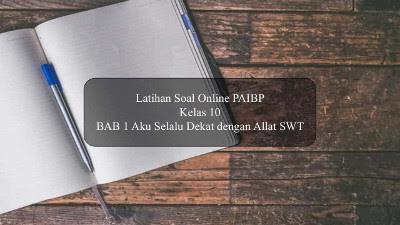 Latihan Soal Online PAIBP Kelas 10 BAB 1 Aku Selalu Dekat dengan Allat SWT