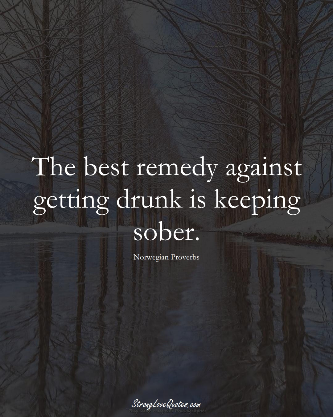 The best remedy against getting drunk is keeping sober. (Norwegian Sayings);  #EuropeanSayings