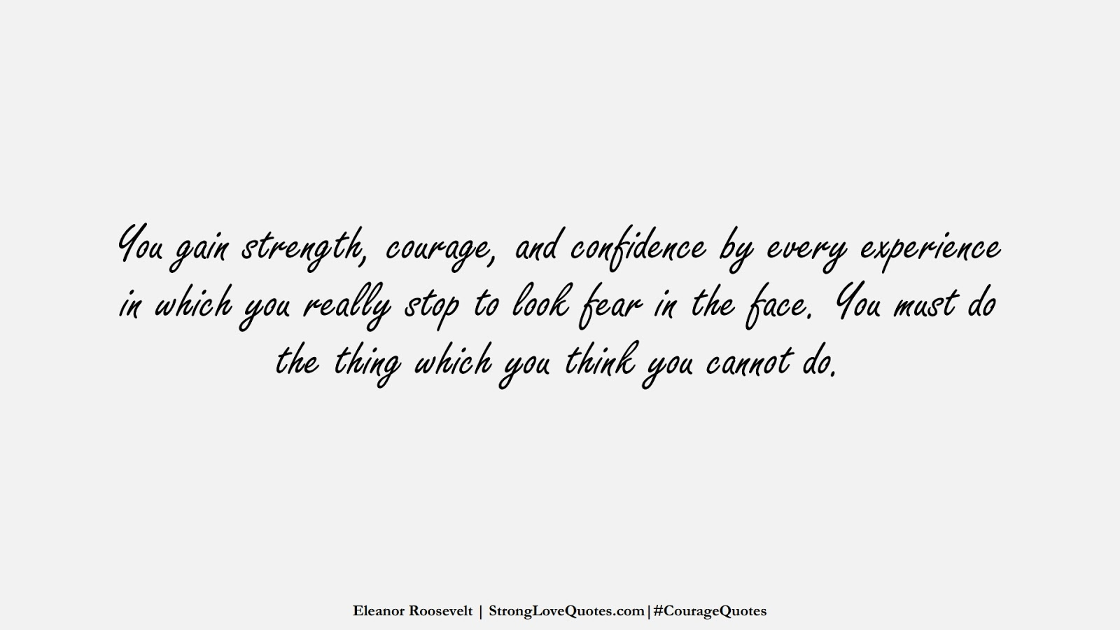 You gain strength, courage, and confidence by every experience in which you really stop to look fear in the face. You must do the thing which you think you cannot do. (Eleanor Roosevelt);  #CourageQuotes