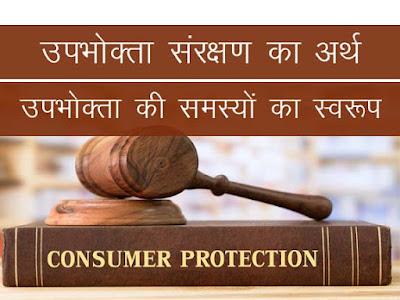 उपभोक्ता संरक्षण का अर्थ । उपभोक्ताओं की समस्यों का स्वरूप। Consumer Protection Meaning