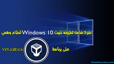 شرح طريقة تثبيث ويندوز 10 كنظام وهمي ببرنامج Virtualbox