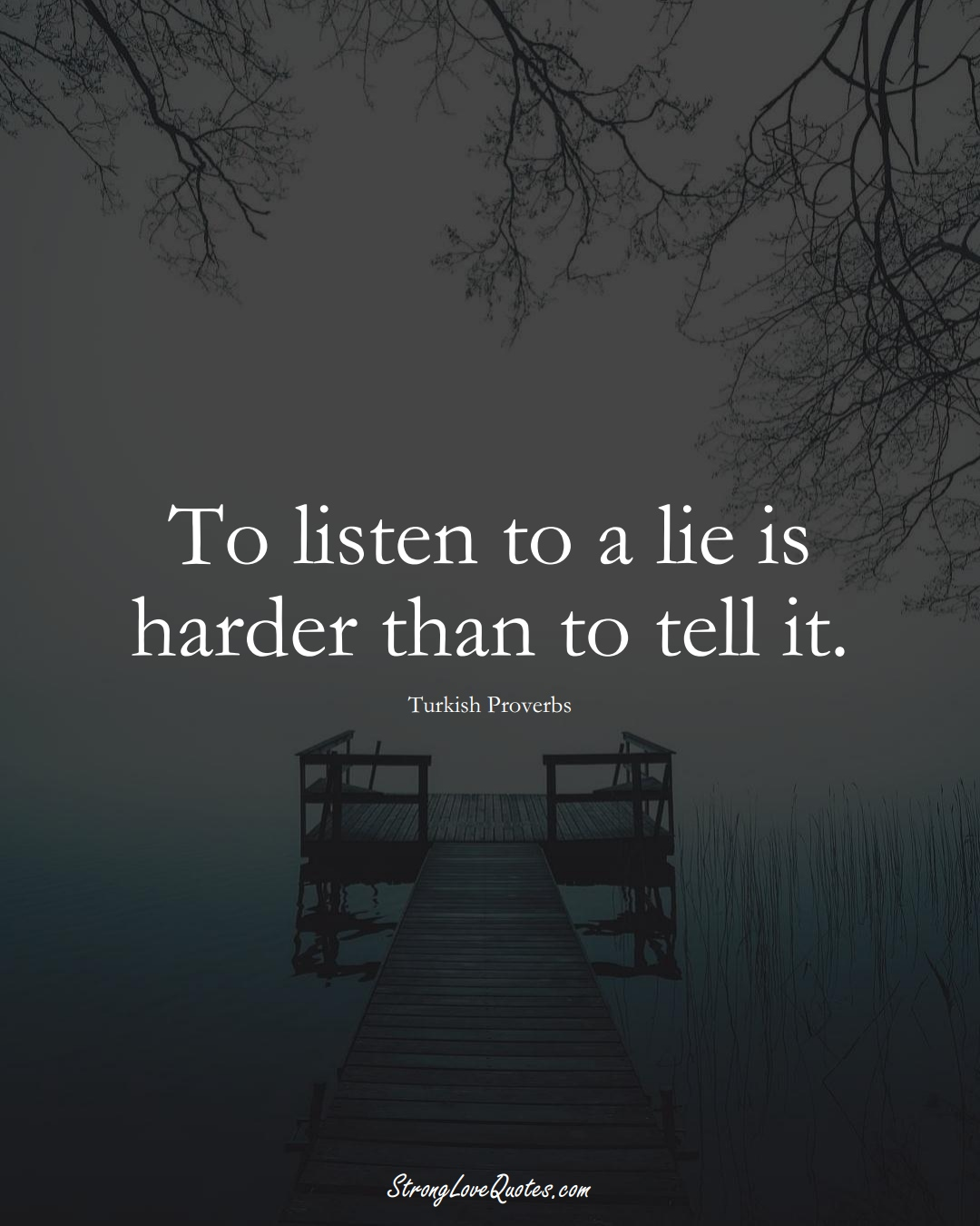 To listen to a lie is harder than to tell it. (Turkish Sayings);  #MiddleEasternSayings