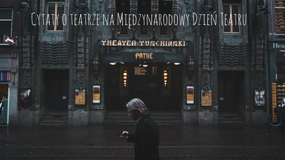 Nic Na Poważnie Cytat O Teatrze Na Międzynarodowy Dzień Teatru