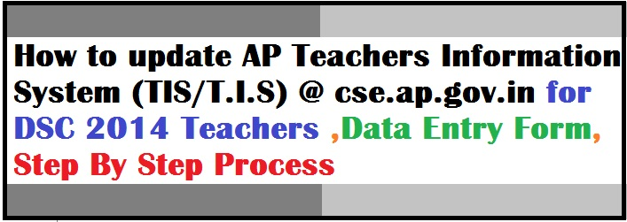 How to update AP Teachers Information System (TIS/T.I.S) @ cse.ap.gov.in for DSC 2014 Teachers ,Data Entry Form, Step By Step Process