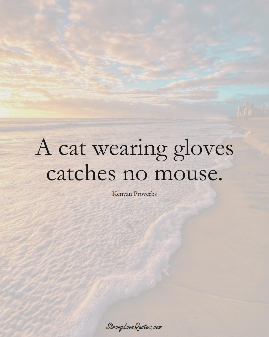 A cat wearing gloves catches no mouse. (Kenyan Sayings);  #AfricanSayings