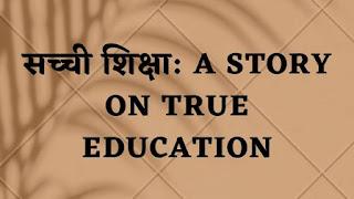 सच्ची शिक्षा । A Story on True Education