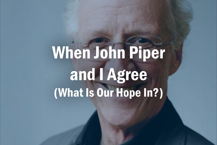 When John Piper and I Agree (What Is Our Hope In?)