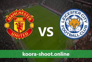 بث مباشر مباراة ليستر سيتي ومانشستر يونايتد اليوم بتاريخ 20/03/2021