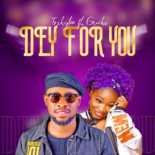 Trickytee Ft.Guchi – Dey For You