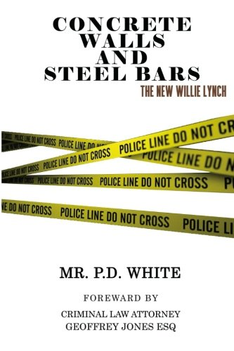 Concrete Walls and Steel Bars: The New Willie Lynch by P. D. White