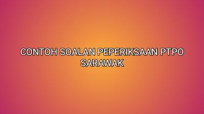 Contoh Soalan Peperiksaan PTPO Sarawak 2020