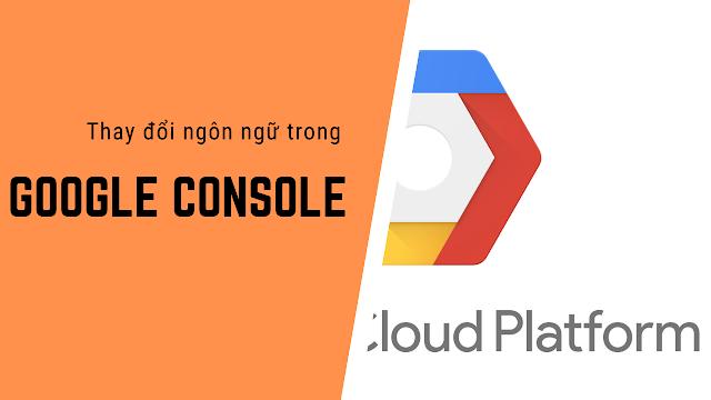 Hướng dẫn thay đổi ngôn ngữ trong google console