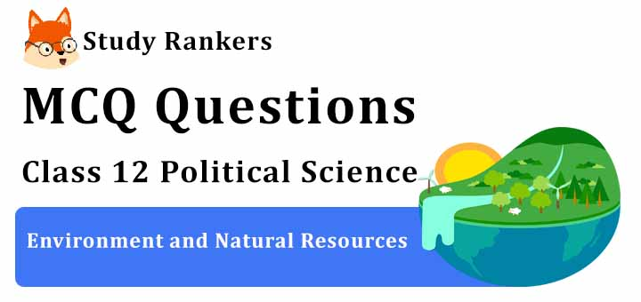 MCQ Questions for Class 12 Political Science: Ch 8 Environment and Natural Resources
