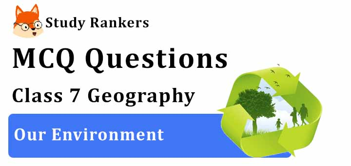 MCQ Questions for Class 7 Geography: Ch 1 Environment