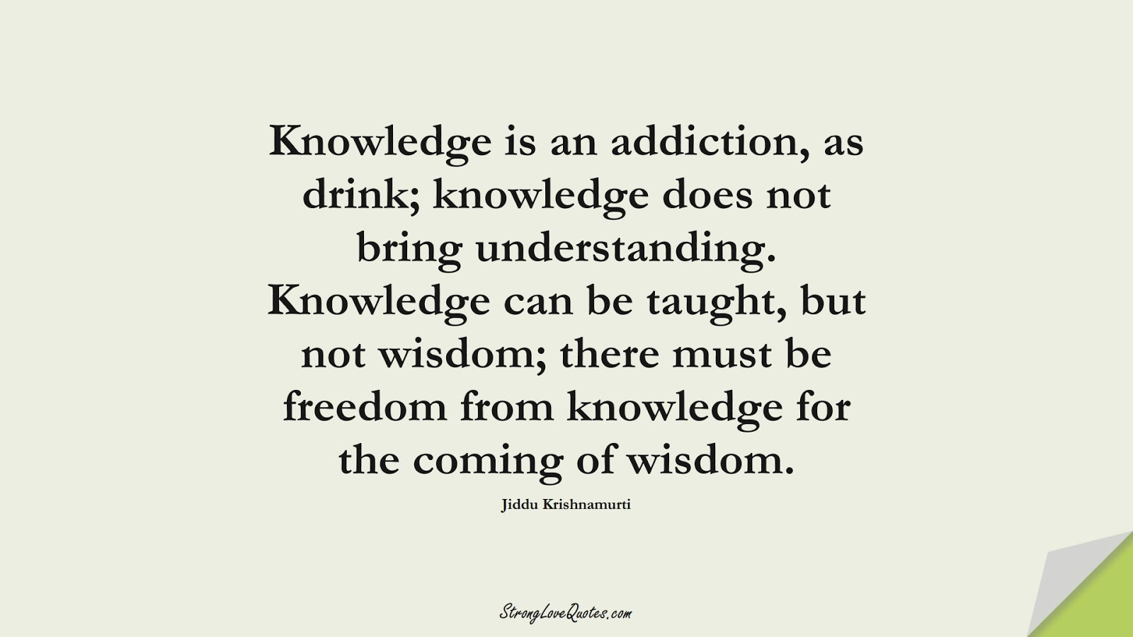 Knowledge is an addiction, as drink; knowledge does not bring understanding. Knowledge can be taught, but not wisdom; there must be freedom from knowledge for the coming of wisdom. (Jiddu Krishnamurti);  #KnowledgeQuotes