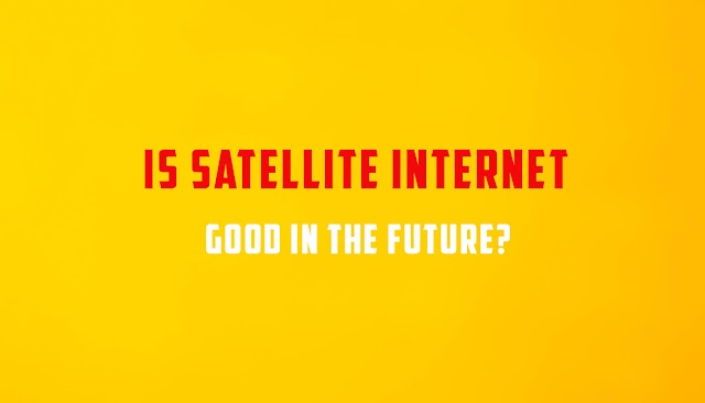 Is Satellite Internet Good In The Future?