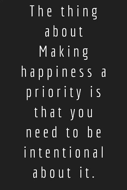The secret to making happiness a priority is looking at things from a different perspective. Everything should be considered as an opportunity.