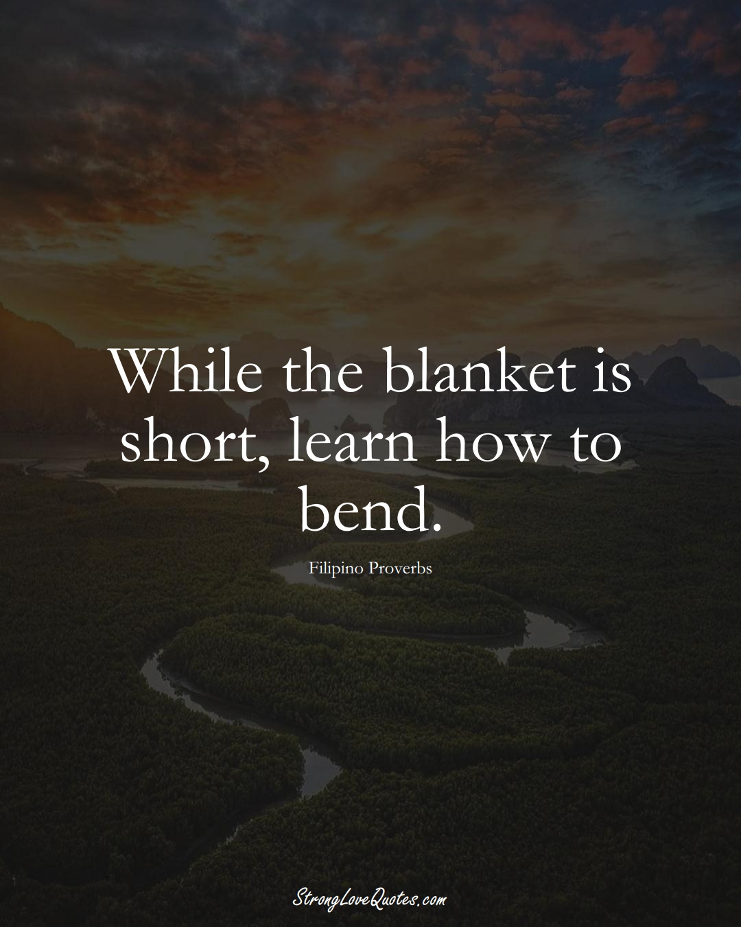 While the blanket is short, learn how to bend. (Filipino Sayings);  #AsianSayings