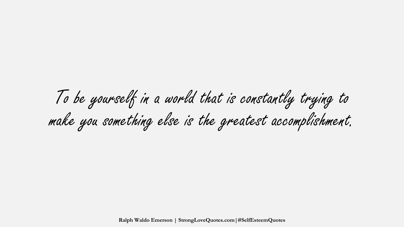 To be yourself in a world that is constantly trying to make you something else is the greatest accomplishment. (Ralph Waldo Emerson);  #SelfEsteemQuotes