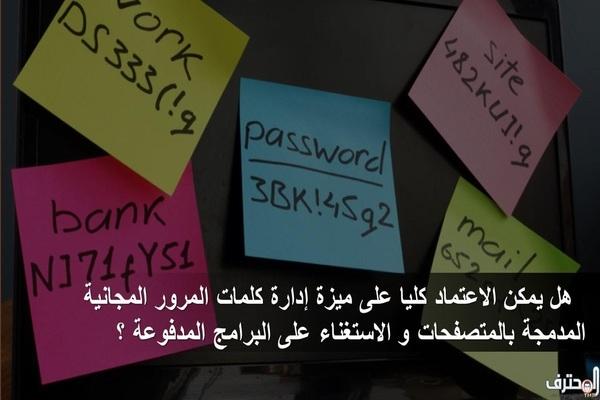 هل يمكن الاعتماد كليا على ميزة إدارة كلمات المرور المجانية المدمجة بالمتصفحات و الاستغناء على البرامج المدفوعة ؟