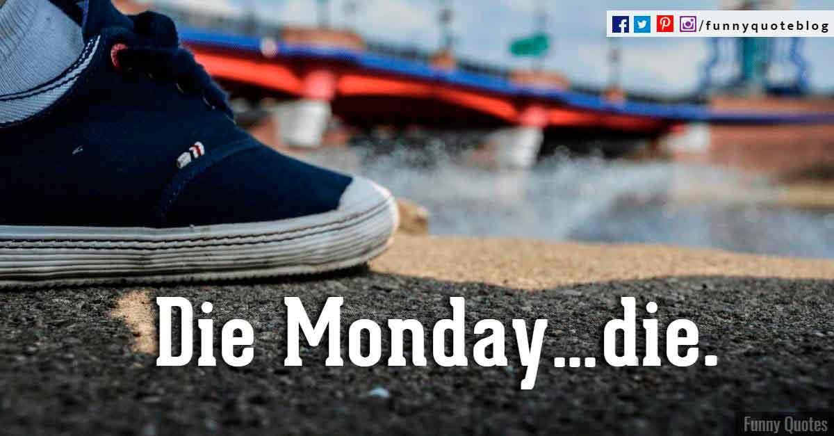 Die Monday die.