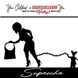 YOUR CHILDHOOD IS CONTROLLING YOU.: How to Stop Hurting & Move on by Supesche