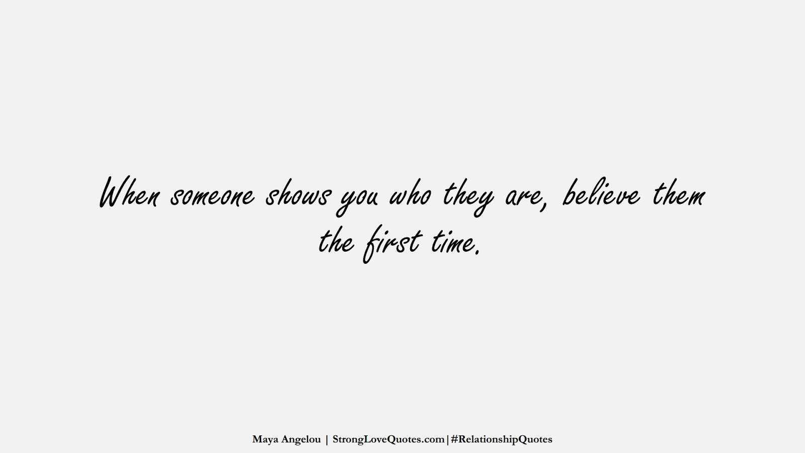 When someone shows you who they are, believe them the first time. (Maya Angelou);  #RelationshipQuotes
