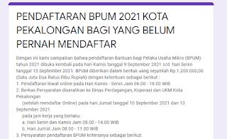 Pendaftaran Bantuan bagi Pelaku Usaha Mikro (BPUM) tahun 2021 dibuka kembali pada hari Kamis tanggal 9 September 2021 s/d  hari Senin tanggal 13 September 2021 untuk Kota Pekalongan. BPUM diberikan dalam bentuk uang sejumlah Rp.1.200.000,00