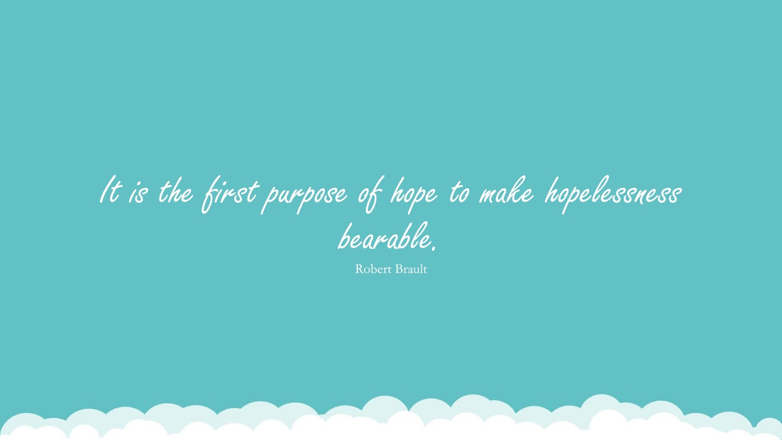 It is the first purpose of hope to make hopelessness bearable. (Robert Brault);  #HopeQuotes