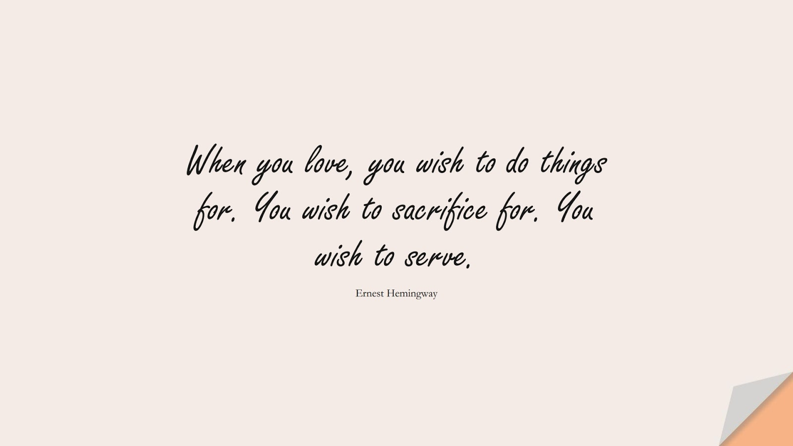When you love, you wish to do things for. You wish to sacrifice for. You wish to serve. (Ernest Hemingway);  #LoveQuotes
