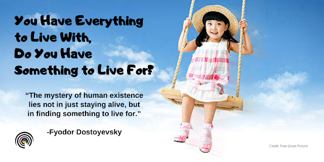 You have everything to live with, Do you have something to live for?
