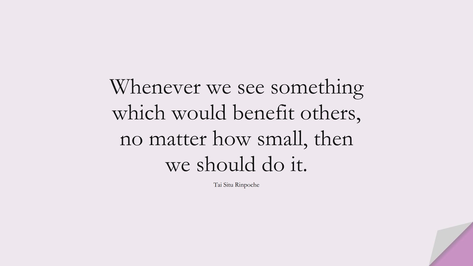 Whenever we see something which would benefit others, no matter how small, then we should do it. (Tai Situ Rinpoche);  #RelationshipQuotes