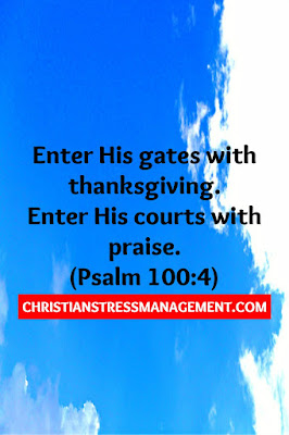 Enter His gates with thanksgiving and enter His courts with praise. (Psalm 100:4)