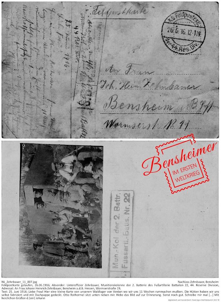 NL_Zehnbauer_11_007.jpg, Nachlass Zehnbauer, Bensheim; Feldpostkarte gelaufen, 26.06.1916; Absender: Unteroffizier Zehnbauer, Munitionskolonne der 2. Batterie des Fußartillerie Battailon 22, 44. Reserve Division, Adressat: An Frau Johann Heinrich Zehnbauer, Bensheim a.d.B. Hessen, Wormserstraße 19; Text: 25. Juni 1916; Liebe Frau! Hier eine kleine Karte von unserem Waldlager von Verdun wo wir uns 11 Wochen rummachen mußten. Die Hütten haben wir uns selbst fabriziert und mit Dachpappe gedeckt. Otto Rothermel sitzt unten neben mir. Hebe das Bild auf zur Erinnerung. Sonst noch gut. Schreibe mir mal [...] Mit herzlichen Grüßen d.[ein] Johann; digitalisiert und transkribiert: Frank-Egon Stoll-Berberich 2017 ©.