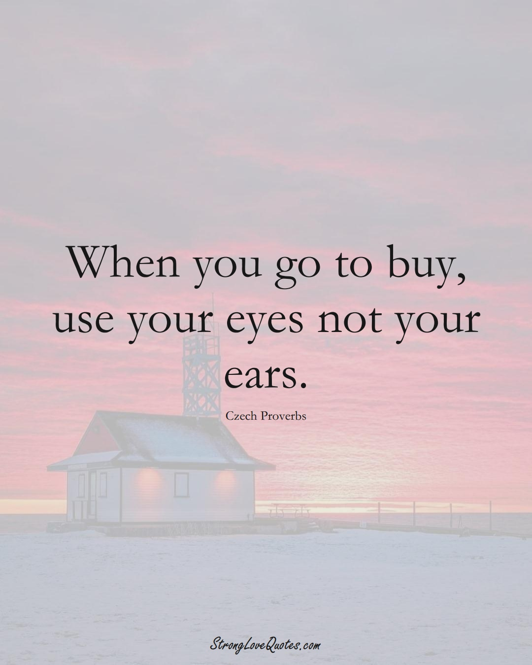 When you go to buy, use your eyes not your ears. (Czech Sayings);  #EuropeanSayings