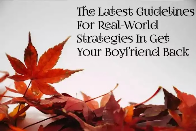 The Latest Guidelines For Real-World Strategies In Get Your Boyfriend Back