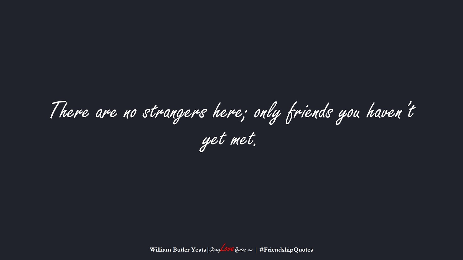 There are no strangers here; only friends you haven't yet met. (William Butler Yeats);  #FriendshipQuotes
